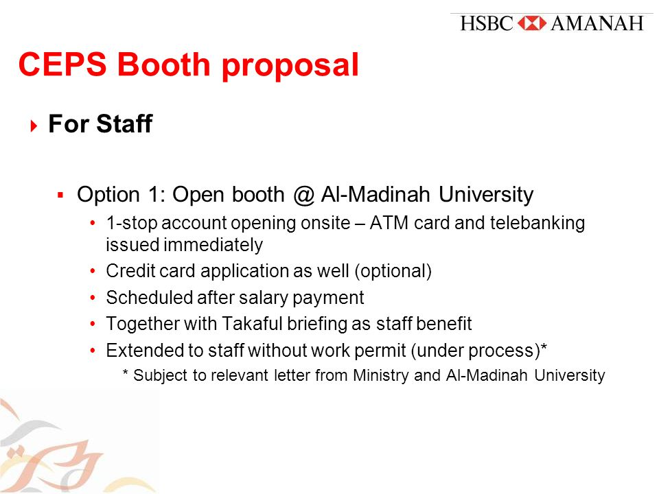 CEPS Booth proposal  For Staff  Option 1: Open booth @ Al-Madinah University 1-stop account opening onsite – ATM card and telebanking issued immediately Credit card application as well (optional) Scheduled after salary payment Together with Takaful briefing as staff benefit Extended to staff without work permit (under process)* * Subject to relevant letter from Ministry and Al-Madinah University