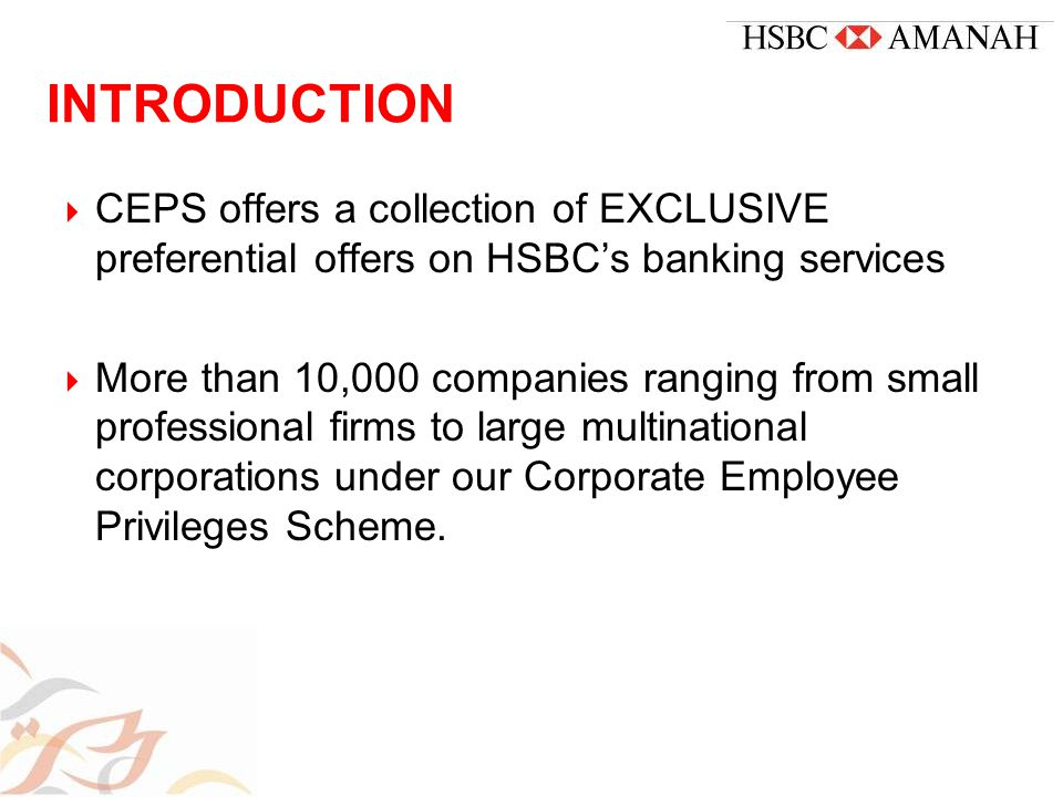 INTRODUCTION  CEPS offers a collection of EXCLUSIVE preferential offers on HSBC's banking services  More than 10,000 companies ranging from small professional firms to large multinational corporations under our Corporate Employee Privileges Scheme.