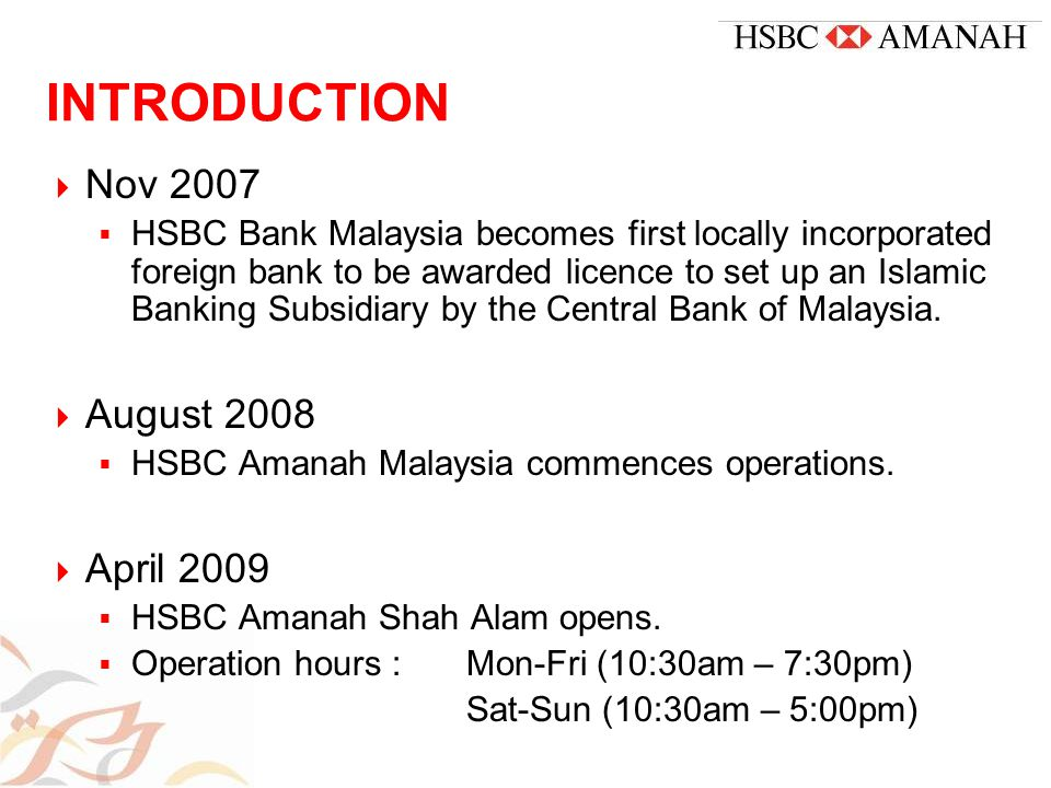 INTRODUCTION  Nov 2007  HSBC Bank Malaysia becomes first locally incorporated foreign bank to be awarded licence to set up an Islamic Banking Subsidiary by the Central Bank of Malaysia.