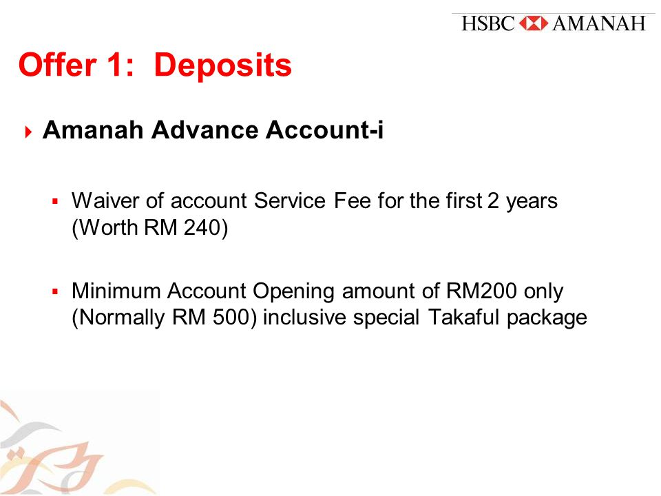 Offer 1: Deposits  Amanah Advance Account-i  Waiver of account Service Fee for the first 2 years (Worth RM 240)  Minimum Account Opening amount of RM200 only (Normally RM 500) inclusive special Takaful package