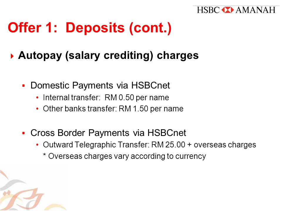 Offer 1: Deposits (cont.)  Autopay (salary crediting) charges  Domestic Payments via HSBCnet Internal transfer: RM 0.50 per name Other banks transfer: RM 1.50 per name  Cross Border Payments via HSBCnet Outward Telegraphic Transfer: RM 25.00 + overseas charges * Overseas charges vary according to currency