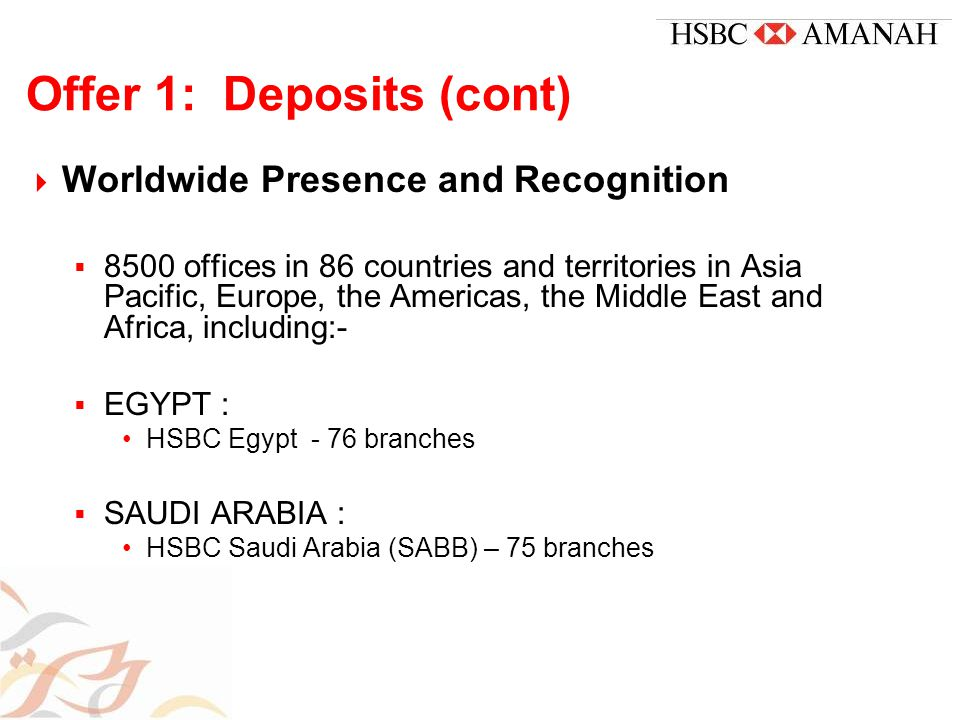 Offer 1: Deposits (cont)  Worldwide Presence and Recognition  8500 offices in 86 countries and territories in Asia Pacific, Europe, the Americas, the Middle East and Africa, including:-  EGYPT : HSBC Egypt - 76 branches  SAUDI ARABIA : HSBC Saudi Arabia (SABB) – 75 branches