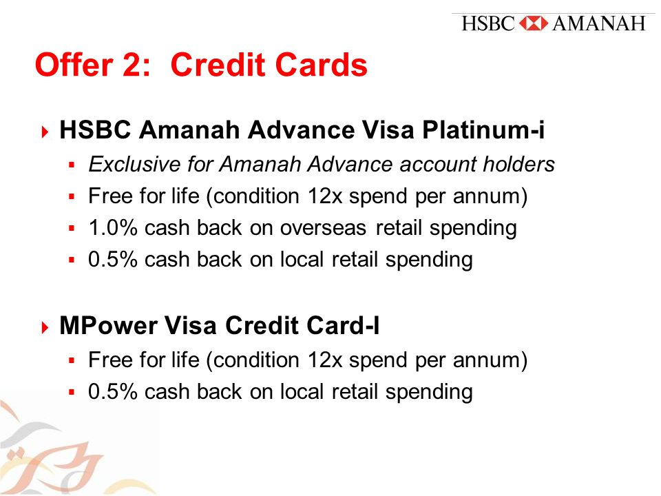 Offer 2: Credit Cards  HSBC Amanah Advance Visa Platinum-i  Exclusive for Amanah Advance account holders  Free for life (condition 12x spend per annum)  1.0% cash back on overseas retail spending  0.5% cash back on local retail spending  MPower Visa Credit Card-I  Free for life (condition 12x spend per annum)  0.5% cash back on local retail spending