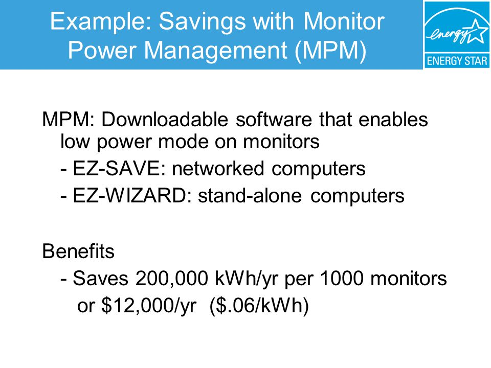 Example: Savings with Monitor Power Management (MPM) MPM: Downloadable software that enables low power mode on monitors - EZ-SAVE: networked computers - EZ-WIZARD: stand-alone computers Benefits - Saves 200,000 kWh/yr per 1000 monitors or $12,000/yr ($.06/kWh)
