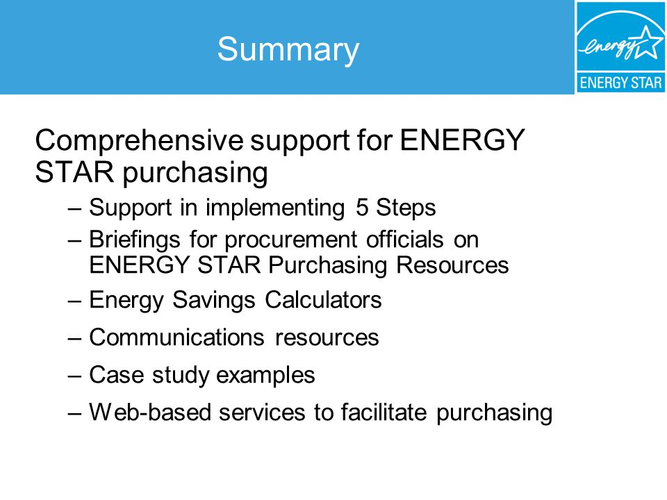 Summary Comprehensive support for ENERGY STAR purchasing –Support in implementing 5 Steps –Briefings for procurement officials on ENERGY STAR Purchasing Resources –Energy Savings Calculators –Communications resources –Case study examples –Web-based services to facilitate purchasing