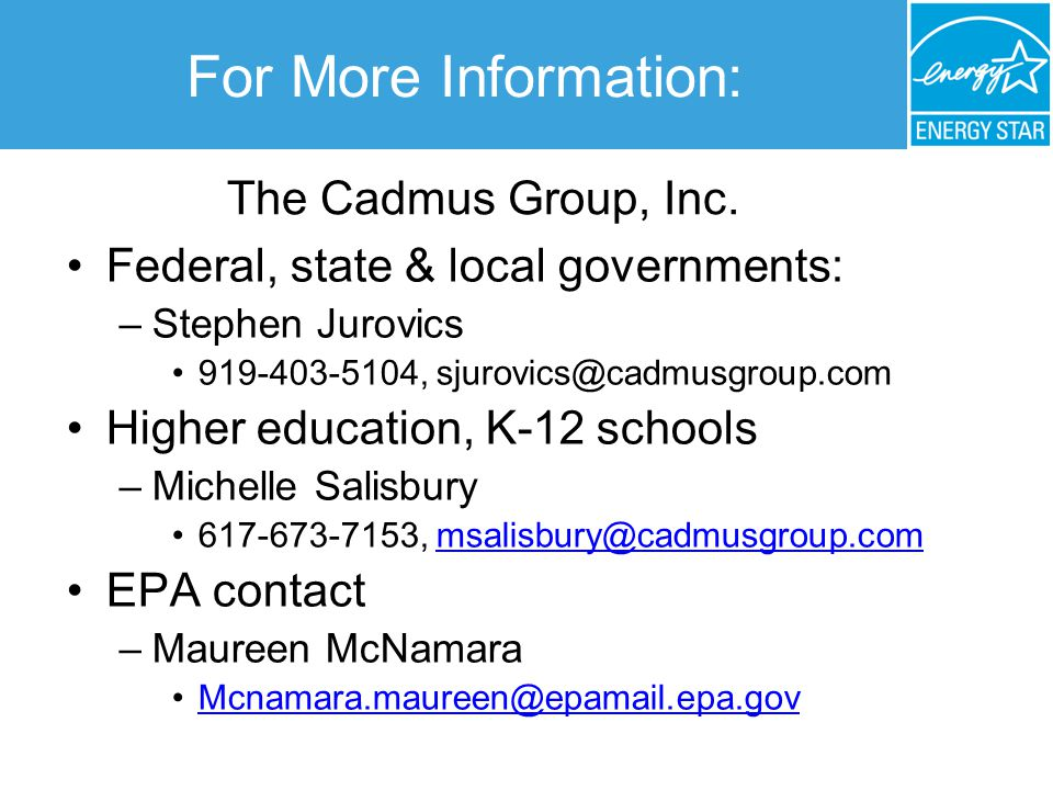 For More Information: Federal, state & local governments: –Stephen Jurovics 919-403-5104, sjurovics@cadmusgroup.com Higher education, K-12 schools –Michelle Salisbury 617-673-7153, msalisbury@cadmusgroup.commsalisbury@cadmusgroup.com EPA contact –Maureen McNamara Mcnamara.maureen@epamail.epa.gov The Cadmus Group, Inc.