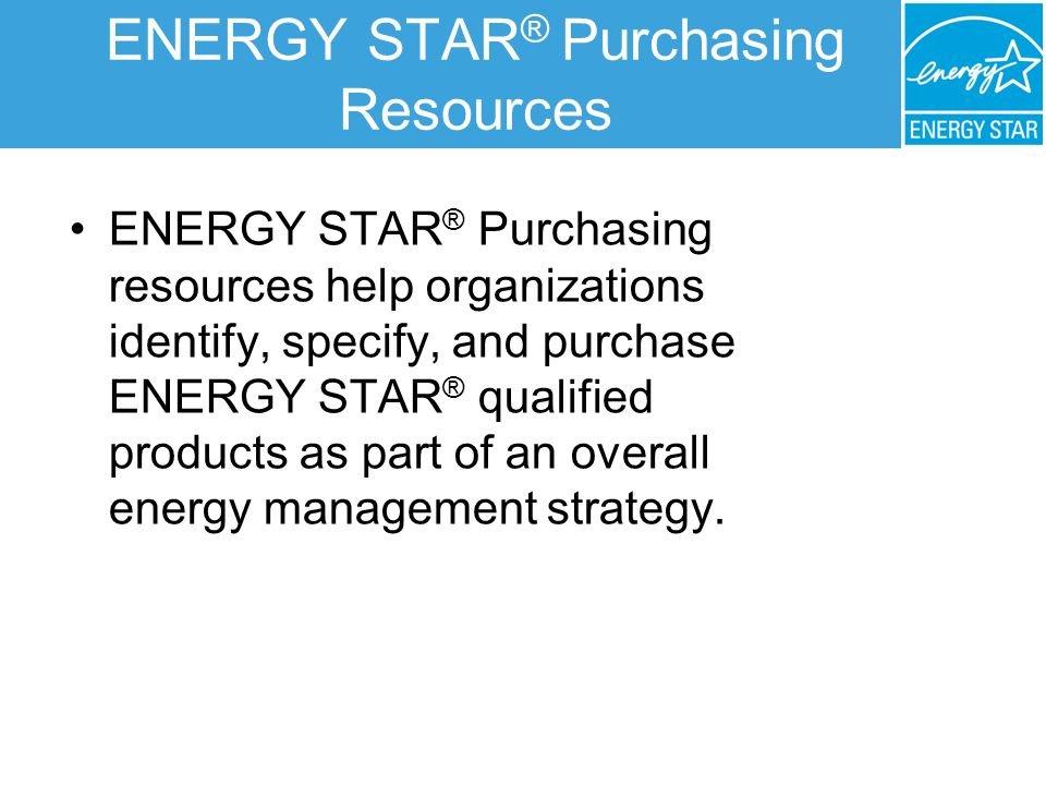 ENERGY STAR ® Purchasing Resources ENERGY STAR ® Purchasing resources help organizations identify, specify, and purchase ENERGY STAR ® qualified products as part of an overall energy management strategy.