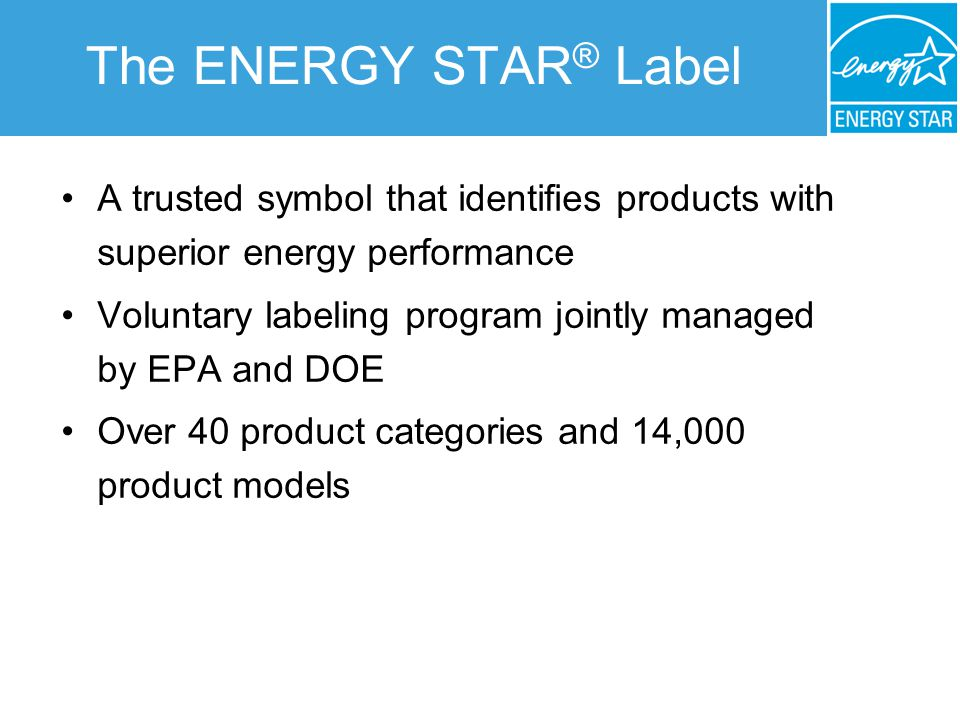 The ENERGY STAR ® Label A trusted symbol that identifies products with superior energy performance Voluntary labeling program jointly managed by EPA and DOE Over 40 product categories and 14,000 product models