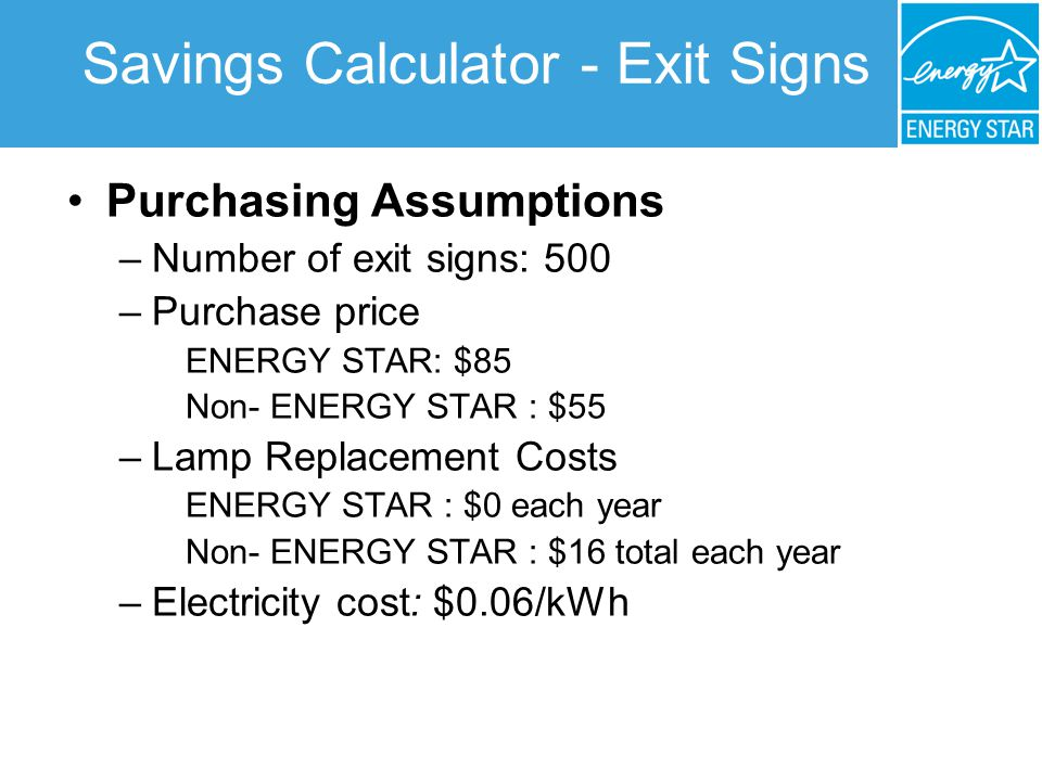 Savings Calculator - Exit Signs Purchasing Assumptions –Number of exit signs: 500 –Purchase price ENERGY STAR: $85 Non- ENERGY STAR : $55 –Lamp Replacement Costs ENERGY STAR : $0 each year Non- ENERGY STAR : $16 total each year –Electricity cost: $0.06/kWh