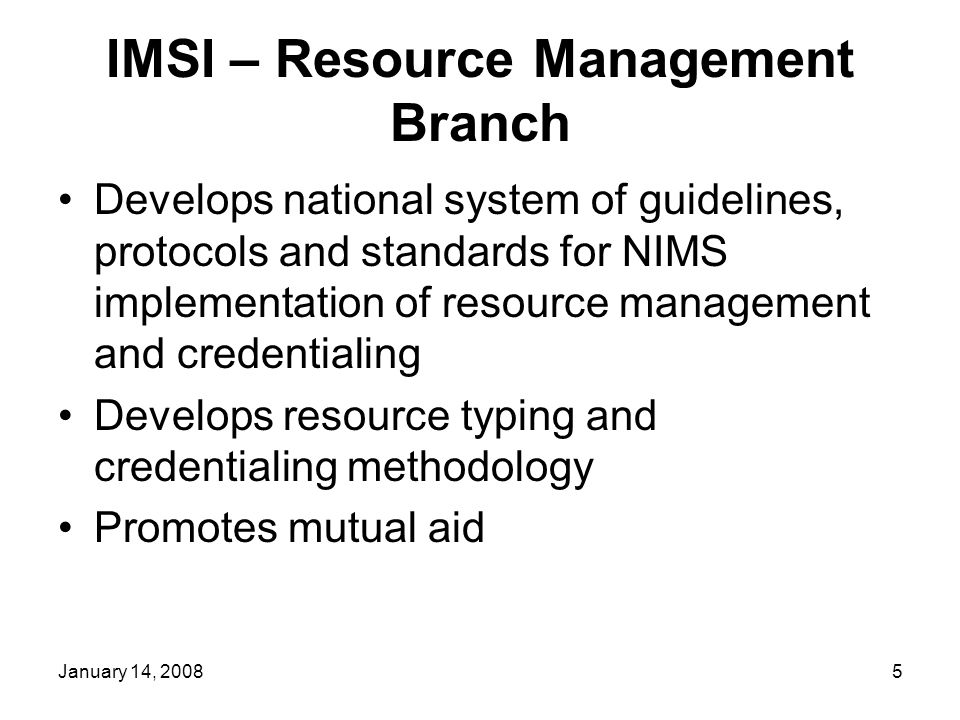 January 14, 20085 IMSI – Resource Management Branch Develops national system of guidelines, protocols and standards for NIMS implementation of resource management and credentialing Develops resource typing and credentialing methodology Promotes mutual aid