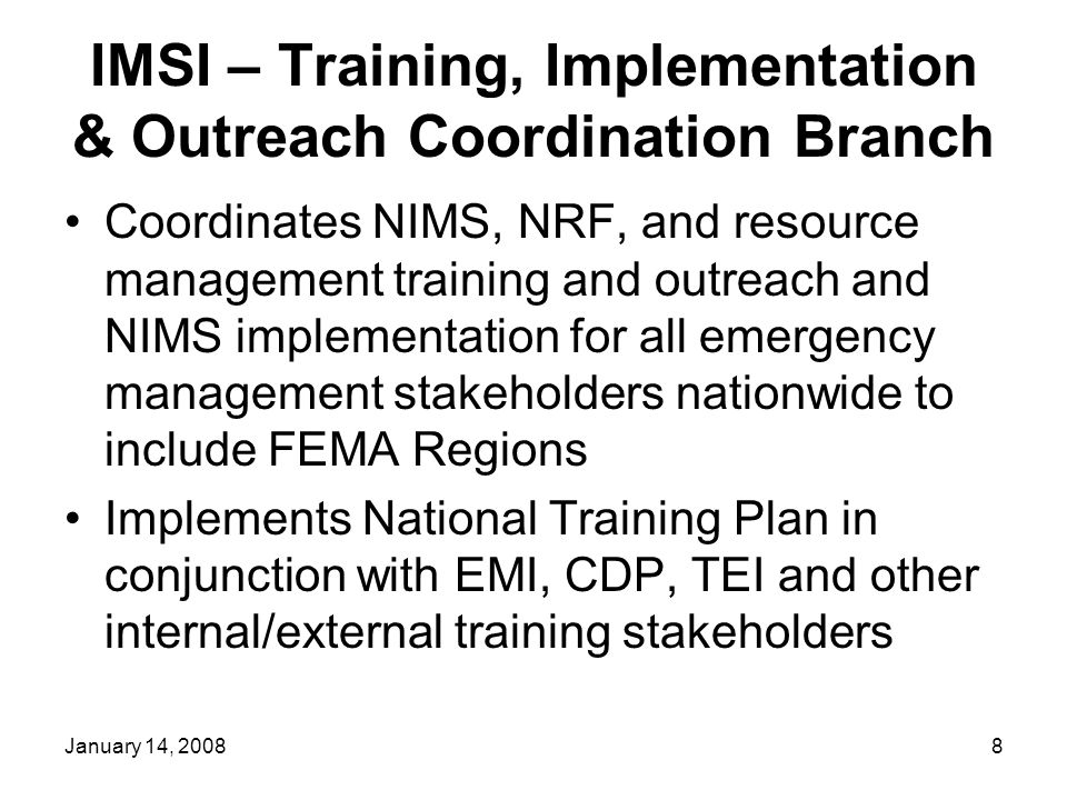January 14, 20088 IMSI – Training, Implementation & Outreach Coordination Branch Coordinates NIMS, NRF, and resource management training and outreach and NIMS implementation for all emergency management stakeholders nationwide to include FEMA Regions Implements National Training Plan in conjunction with EMI, CDP, TEI and other internal/external training stakeholders