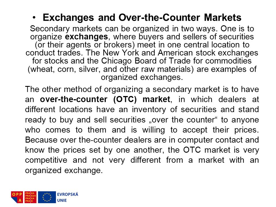 Exchanges and Over-the-Counter Markets Secondary markets can be organized in two ways. One is to organize exchanges, where buyers and sellers of secur