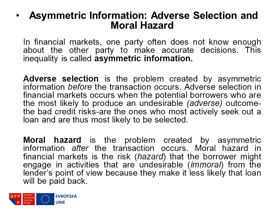 Asymmetric Information: Adverse Selection and Moral Hazard In financial markets, one party often does not know enough about the other party to make ac