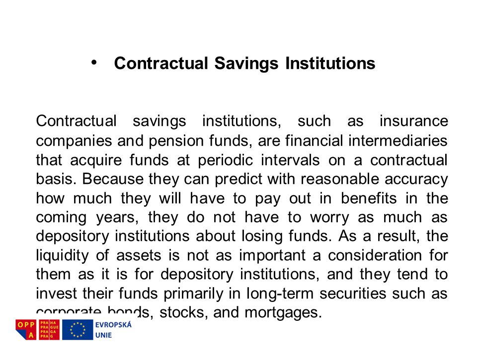Contractual Savings Institutions Contractual savings institutions, such as insurance companies and pension funds, are financial intermediaries that ac