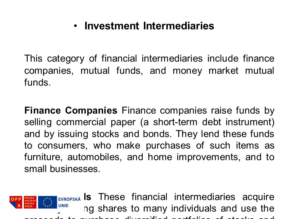 Investment Intermediaries This category of financial intermediaries include finance companies, mutual funds, and money market mutual funds. Finance Co