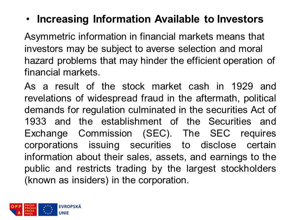 Increasing Information Available to Investors Asymmetric information in financial markets means that investors may be subject to averse selection and