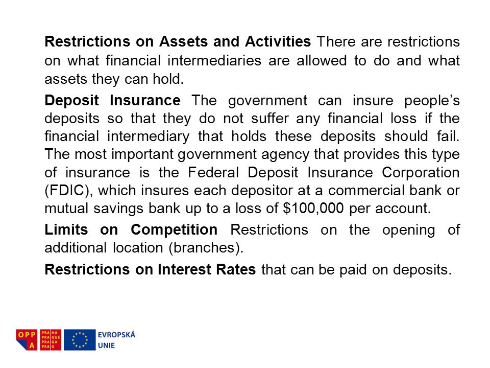 Restrictions on Assets and Activities There are restrictions on what financial intermediaries are allowed to do and what assets they can hold. Deposit