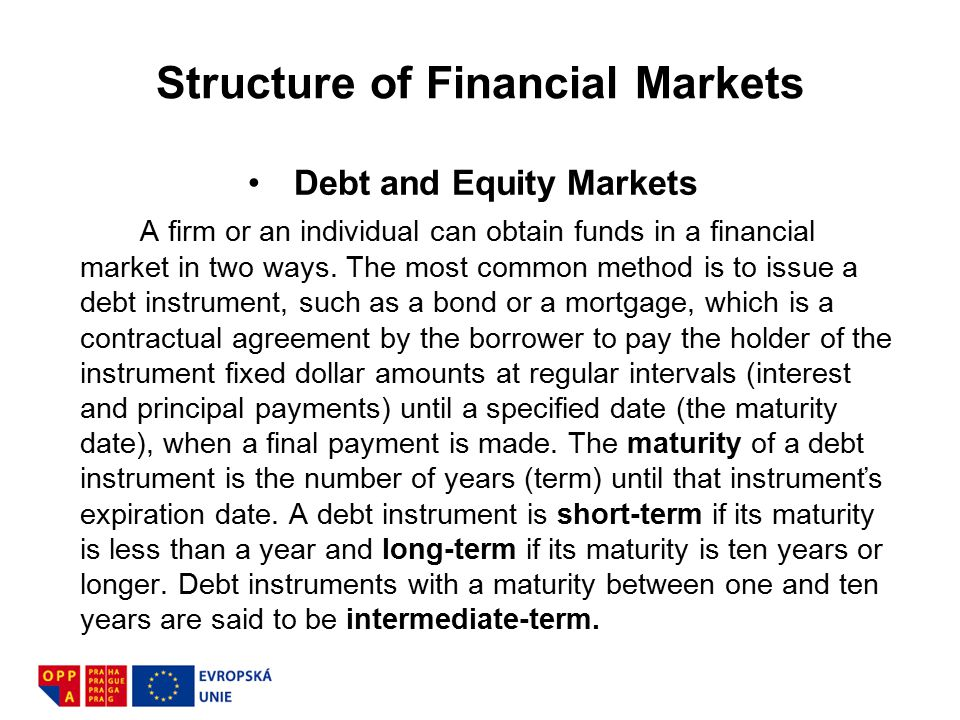 Structure of Financial Markets Debt and Equity Markets A firm or an individual can obtain funds in a financial market in two ways. The most common met
