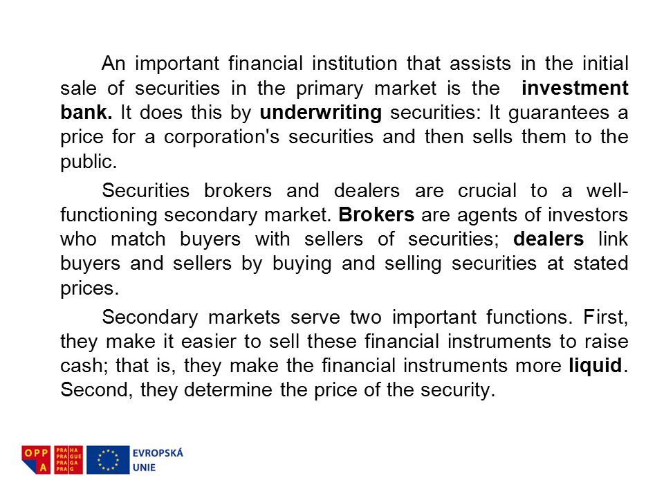 An important financial institution that assists in the initial sale of securities in the primary market is the investment bank. It does this by underw