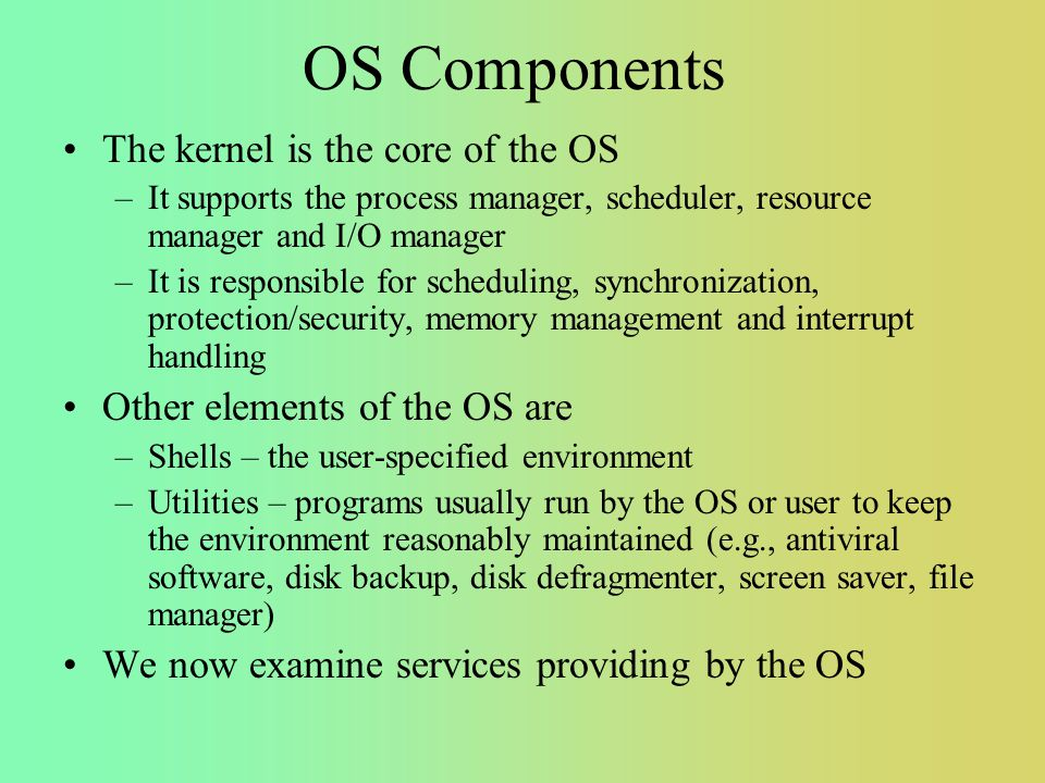OS Components The kernel is the core of the OS –It supports the process manager, scheduler, resource manager and I/O manager –It is responsible for scheduling, synchronization, protection/security, memory management and interrupt handling Other elements of the OS are –Shells – the user-specified environment –Utilities – programs usually run by the OS or user to keep the environment reasonably maintained (e.g., antiviral software, disk backup, disk defragmenter, screen saver, file manager) We now examine services providing by the OS