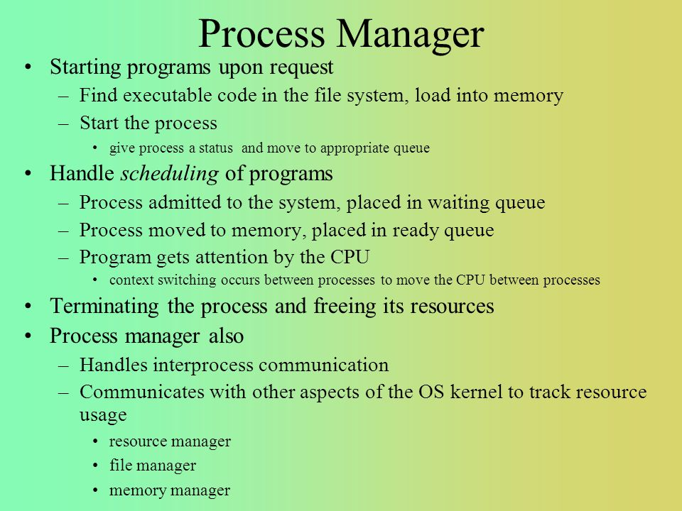 Process Manager Starting programs upon request –Find executable code in the file system, load into memory –Start the process give process a status and move to appropriate queue Handle scheduling of programs –Process admitted to the system, placed in waiting queue –Process moved to memory, placed in ready queue –Program gets attention by the CPU context switching occurs between processes to move the CPU between processes Terminating the process and freeing its resources Process manager also –Handles interprocess communication –Communicates with other aspects of the OS kernel to track resource usage resource manager file manager memory manager