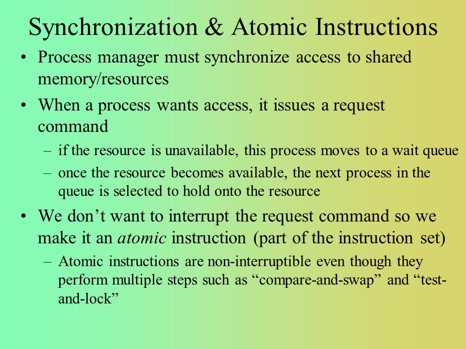 Synchronization & Atomic Instructions Process manager must synchronize access to shared memory/resources When a process wants access, it issues a request command –if the resource is unavailable, this process moves to a wait queue –once the resource becomes available, the next process in the queue is selected to hold onto the resource We don't want to interrupt the request command so we make it an atomic instruction (part of the instruction set) –Atomic instructions are non-interruptible even though they perform multiple steps such as compare-and-swap and test- and-lock