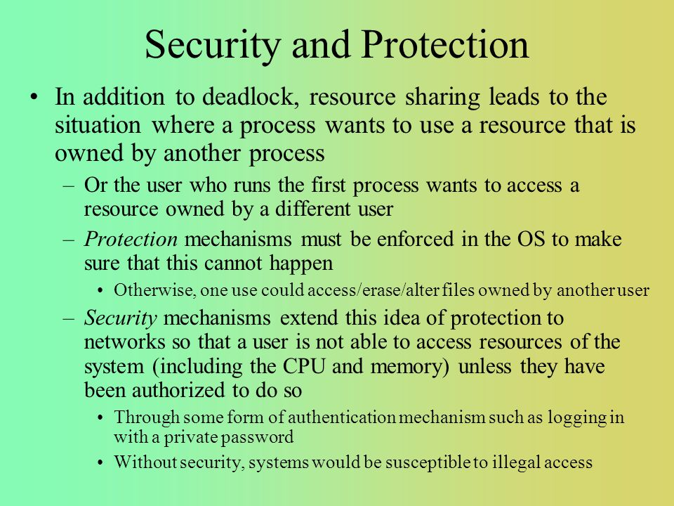 Security and Protection In addition to deadlock, resource sharing leads to the situation where a process wants to use a resource that is owned by another process –Or the user who runs the first process wants to access a resource owned by a different user –Protection mechanisms must be enforced in the OS to make sure that this cannot happen Otherwise, one use could access/erase/alter files owned by another user –Security mechanisms extend this idea of protection to networks so that a user is not able to access resources of the system (including the CPU and memory) unless they have been authorized to do so Through some form of authentication mechanism such as logging in with a private password Without security, systems would be susceptible to illegal access