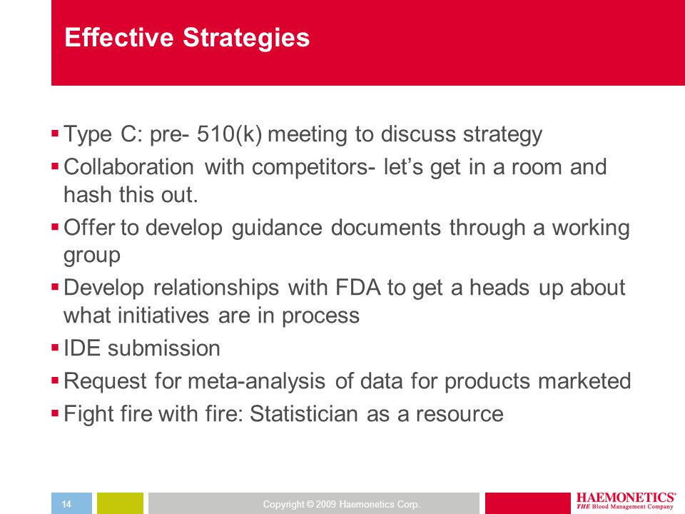 Copyright © 2009 Haemonetics Corp.14 Effective Strategies  Type C: pre- 510(k) meeting to discuss strategy  Collaboration with competitors- let's get in a room and hash this out.