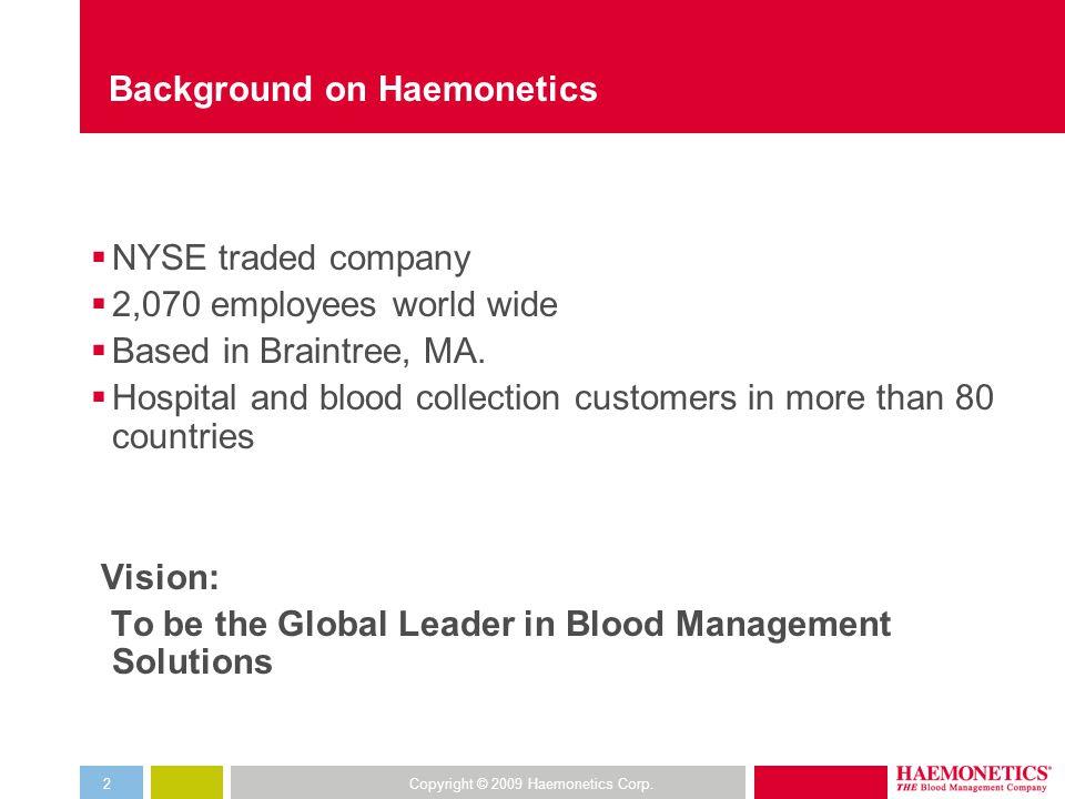 Copyright © 2009 Haemonetics Corp.2 Background on Haemonetics  NYSE traded company  2,070 employees world wide  Based in Braintree, MA.