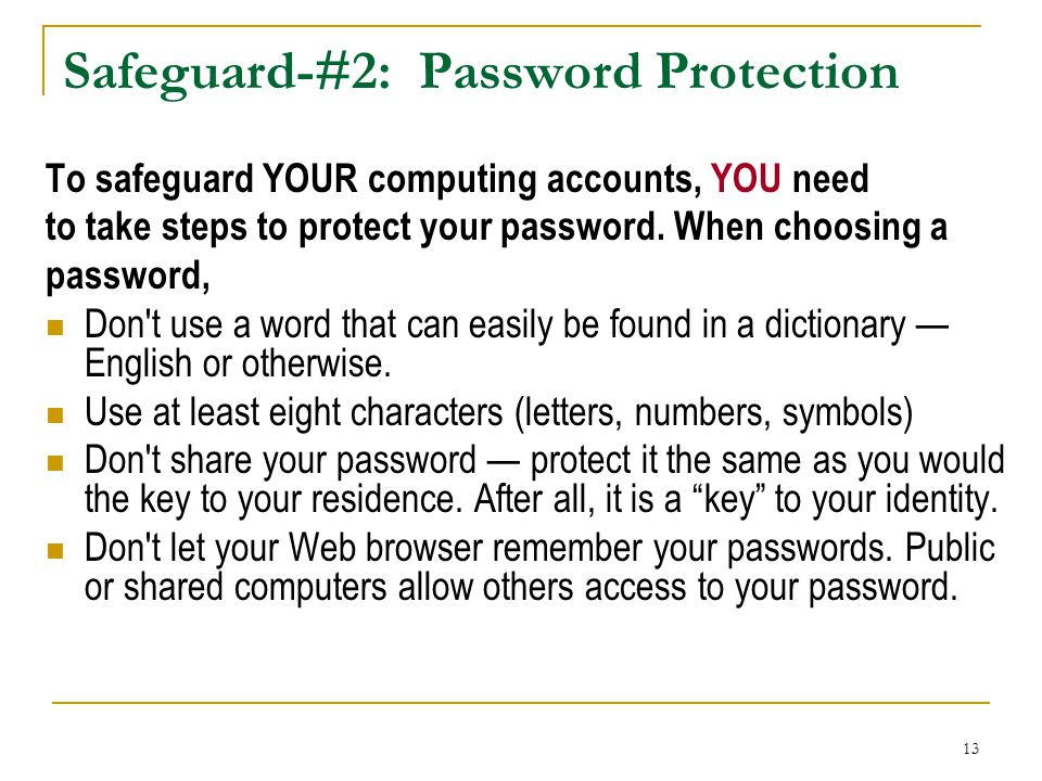 13 Safeguard-#2: Password Protection To safeguard YOUR computing accounts, YOU need to take steps to protect your password. When choosing a password,
