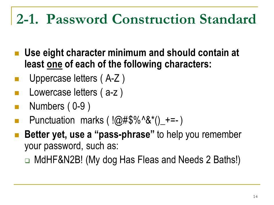 14 2-1. Password Construction Standard Use eight character minimum and should contain at least one of each of the following characters: Uppercase lett