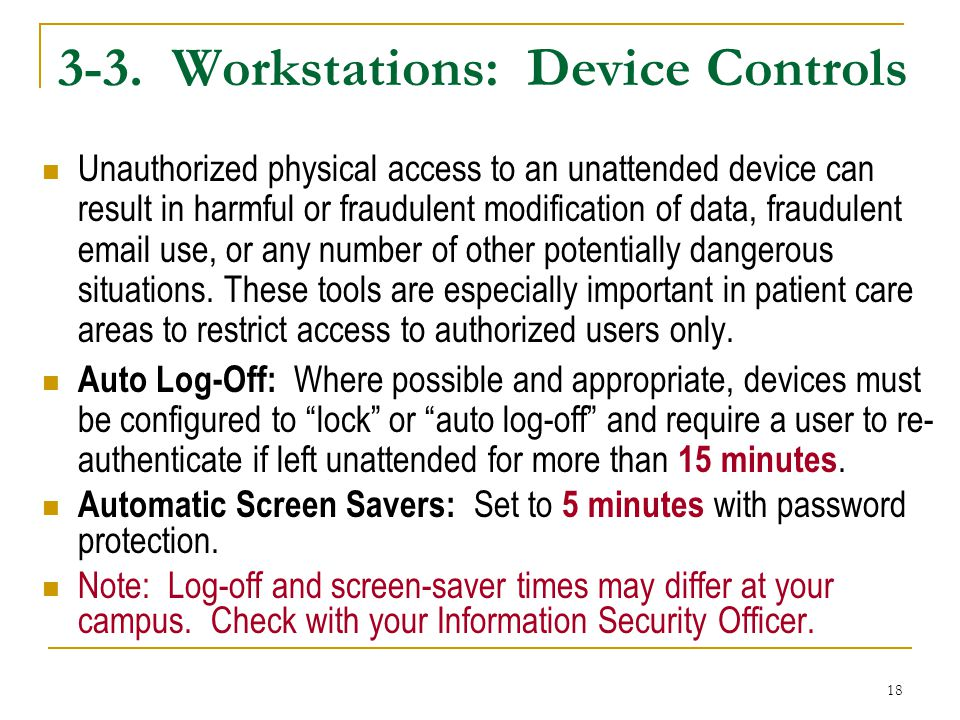 18 3-3. Workstations: Device Controls Unauthorized physical access to an unattended device can result in harmful or fraudulent modification of data, f