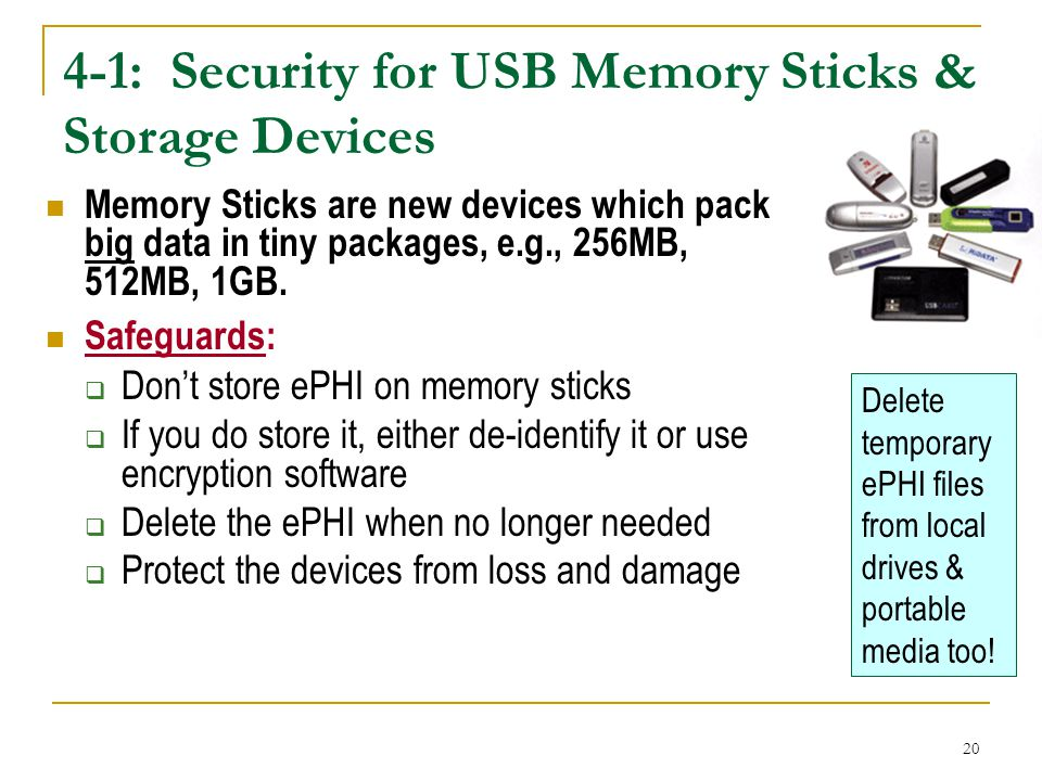 20 4-1: Security for USB Memory Sticks & Storage Devices Memory Sticks are new devices which pack big data in tiny packages, e.g., 256MB, 512MB, 1GB.