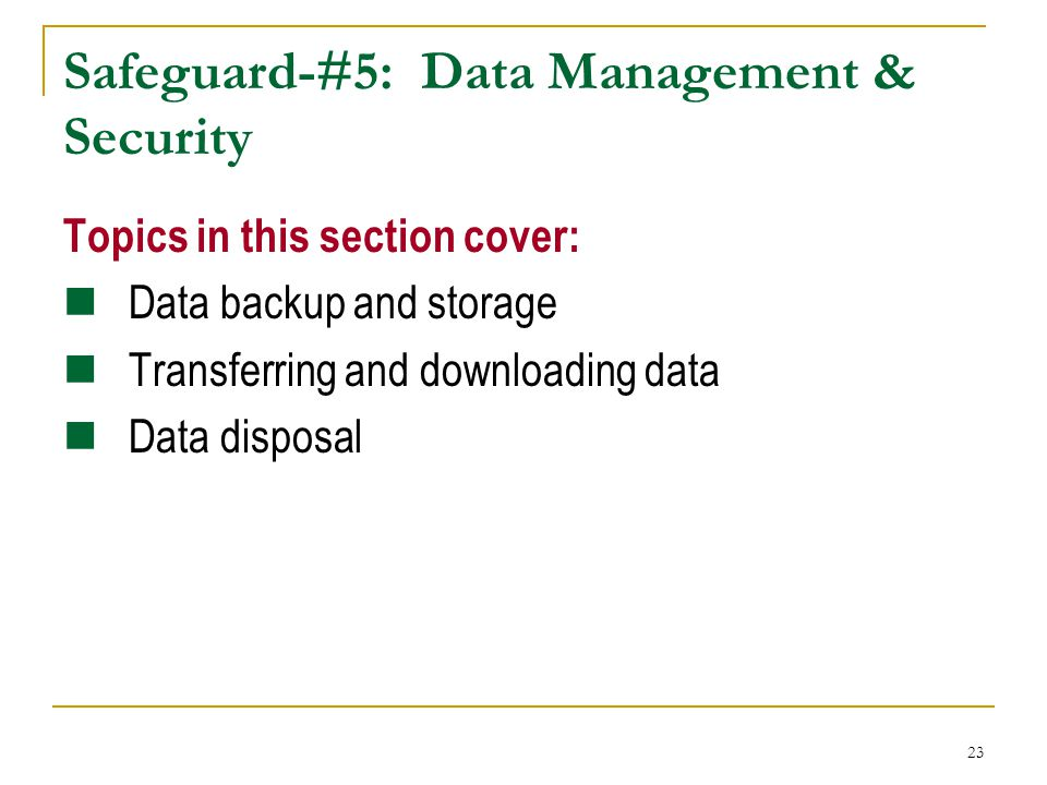23 Safeguard-#5: Data Management & Security Topics in this section cover: Data backup and storage Transferring and downloading data Data disposal