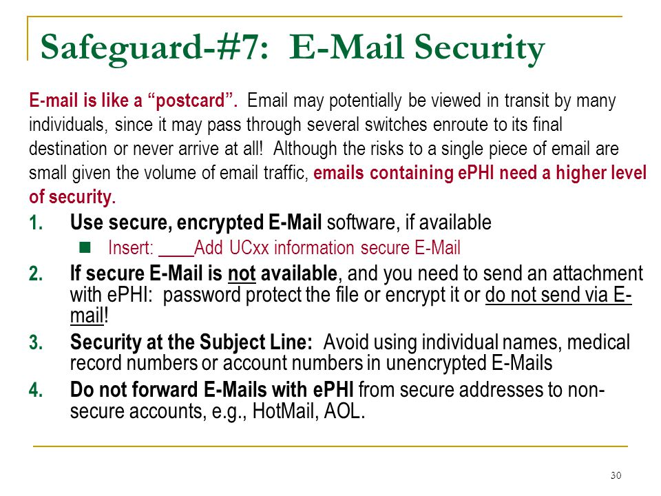 """30 Safeguard-#7: E-Mail Security E-mail is like a """"postcard"""". Email may potentially be viewed in transit by many individuals, since it may pass throug"""