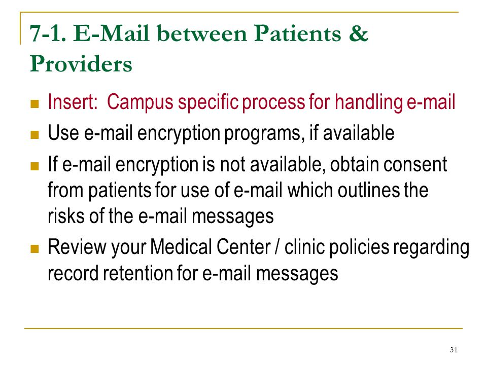31 7-1. E-Mail between Patients & Providers Insert: Campus specific process for handling e-mail Use e-mail encryption programs, if available If e-mail