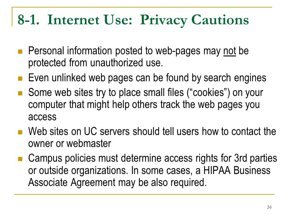 36 8-1. Internet Use: Privacy Cautions Personal information posted to web-pages may not be protected from unauthorized use. Even unlinked web pages ca