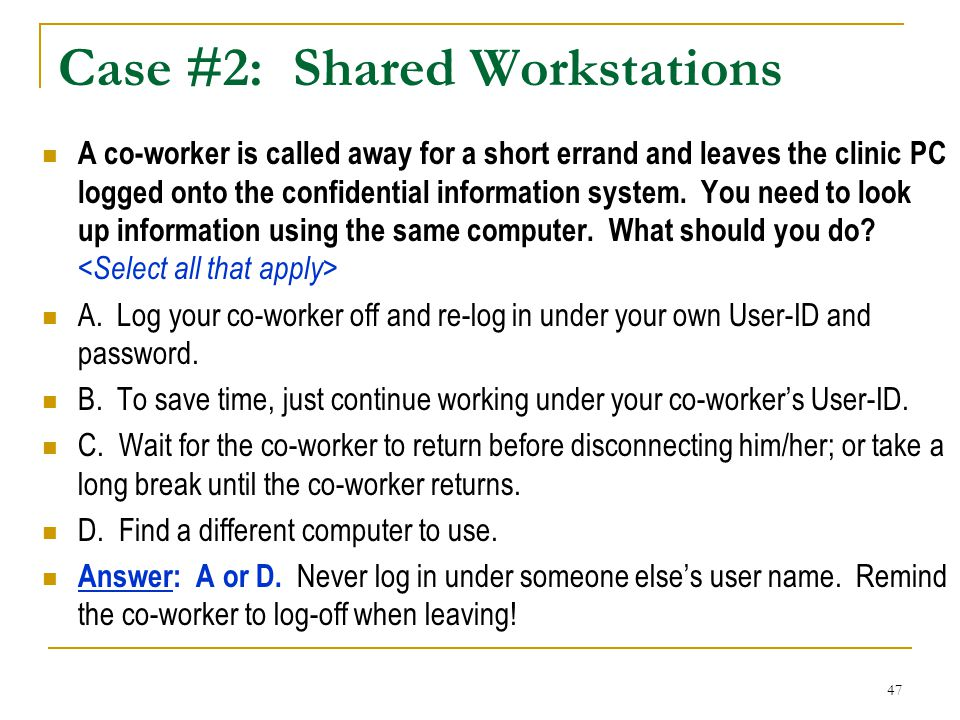 47 Case #2: Shared Workstations A co-worker is called away for a short errand and leaves the clinic PC logged onto the confidential information system