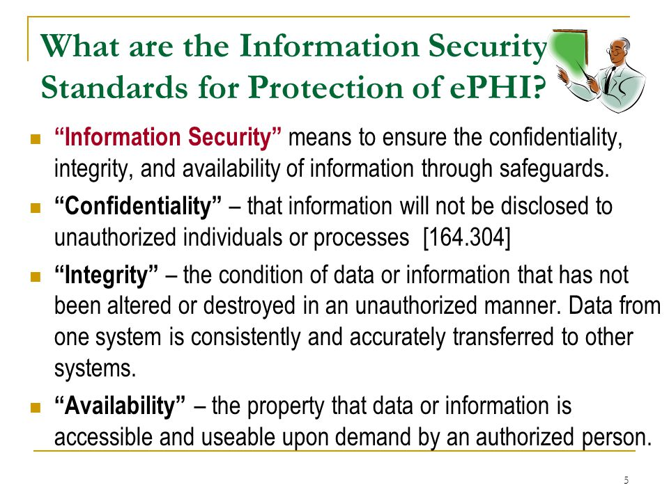"""5 What are the Information Security Standards for Protection of ePHI? """"Information Security"""" means to ensure the confidentiality, integrity, and avail"""