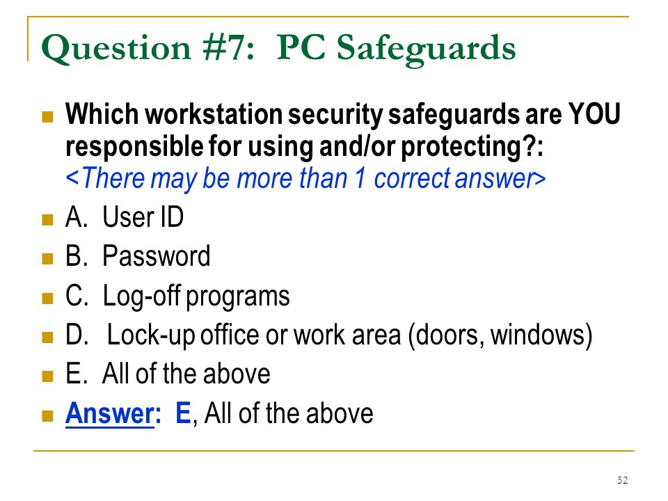 52 Question #7: PC Safeguards Which workstation security safeguards are YOU responsible for using and/or protecting?: A. User ID B. Password C. Log-of