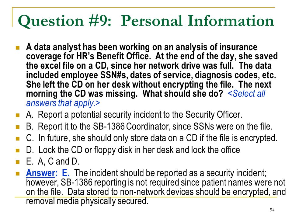 54 Question #9: Personal Information A data analyst has been working on an analysis of insurance coverage for HR's Benefit Office. At the end of the d