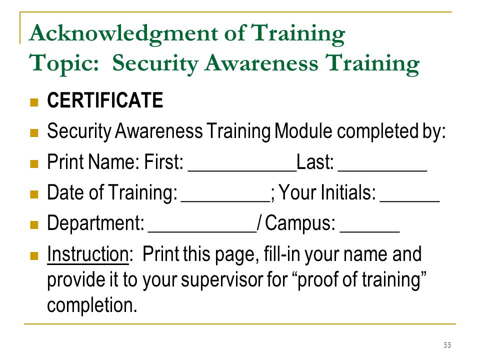 55 Acknowledgment of Training Topic: Security Awareness Training CERTIFICATE Security Awareness Training Module completed by: Print Name: First: _____