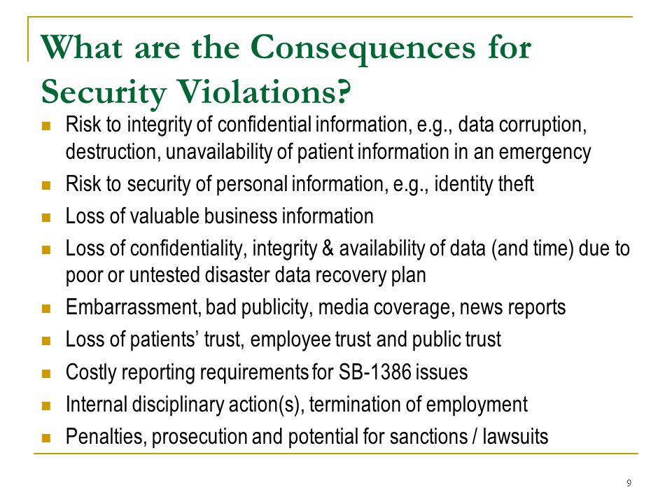 9 What are the Consequences for Security Violations? Risk to integrity of confidential information, e.g., data corruption, destruction, unavailability