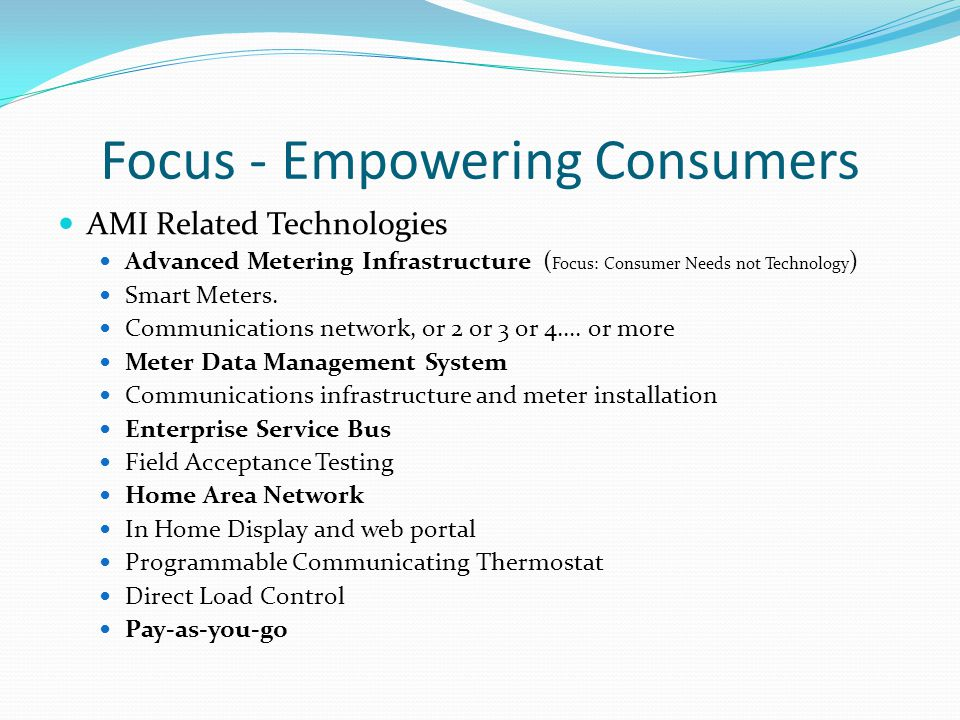 Focus - Empowering Consumers AMI Related Technologies Advanced Metering Infrastructure ( Focus: Consumer Needs not Technology ) Smart Meters.