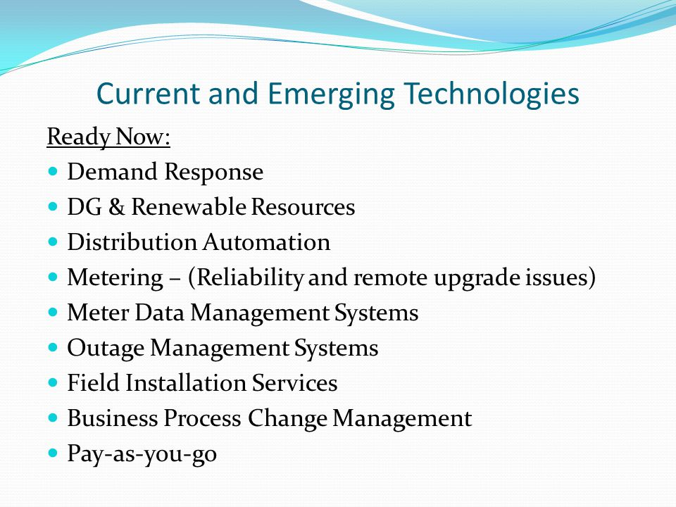 Current and Emerging Technologies Ready Now: Demand Response DG & Renewable Resources Distribution Automation Metering – (Reliability and remote upgrade issues) Meter Data Management Systems Outage Management Systems Field Installation Services Business Process Change Management Pay-as-you-go