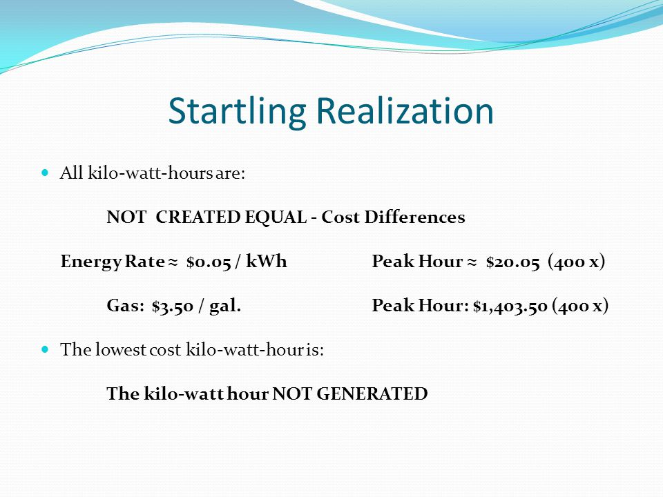 Startling Realization All kilo-watt-hours are: NOT CREATED EQUAL - Cost Differences Energy Rate ≈ $0.05 / kWhPeak Hour ≈ $20.05 (400 x) Gas: $3.50 / gal.