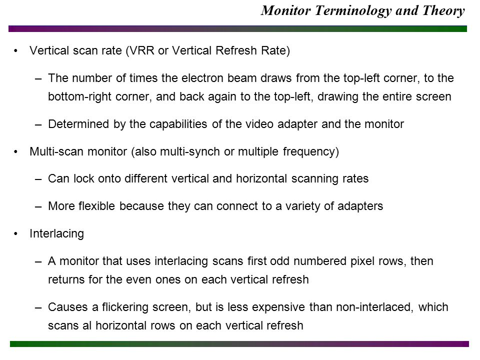Monitor Terminology and Theory Vertical scan rate (VRR or Vertical Refresh Rate) –The number of times the electron beam draws from the top-left corner, to the bottom-right corner, and back again to the top-left, drawing the entire screen –Determined by the capabilities of the video adapter and the monitor Multi-scan monitor (also multi-synch or multiple frequency) –Can lock onto different vertical and horizontal scanning rates –More flexible because they can connect to a variety of adapters Interlacing –A monitor that uses interlacing scans first odd numbered pixel rows, then returns for the even ones on each vertical refresh –Causes a flickering screen, but is less expensive than non-interlaced, which scans al horizontal rows on each vertical refresh