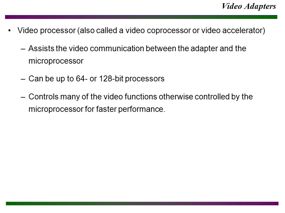Video Adapters Video processor (also called a video coprocessor or video accelerator) –Assists the video communication between the adapter and the microprocessor –Can be up to 64- or 128-bit processors –Controls many of the video functions otherwise controlled by the microprocessor for faster performance.