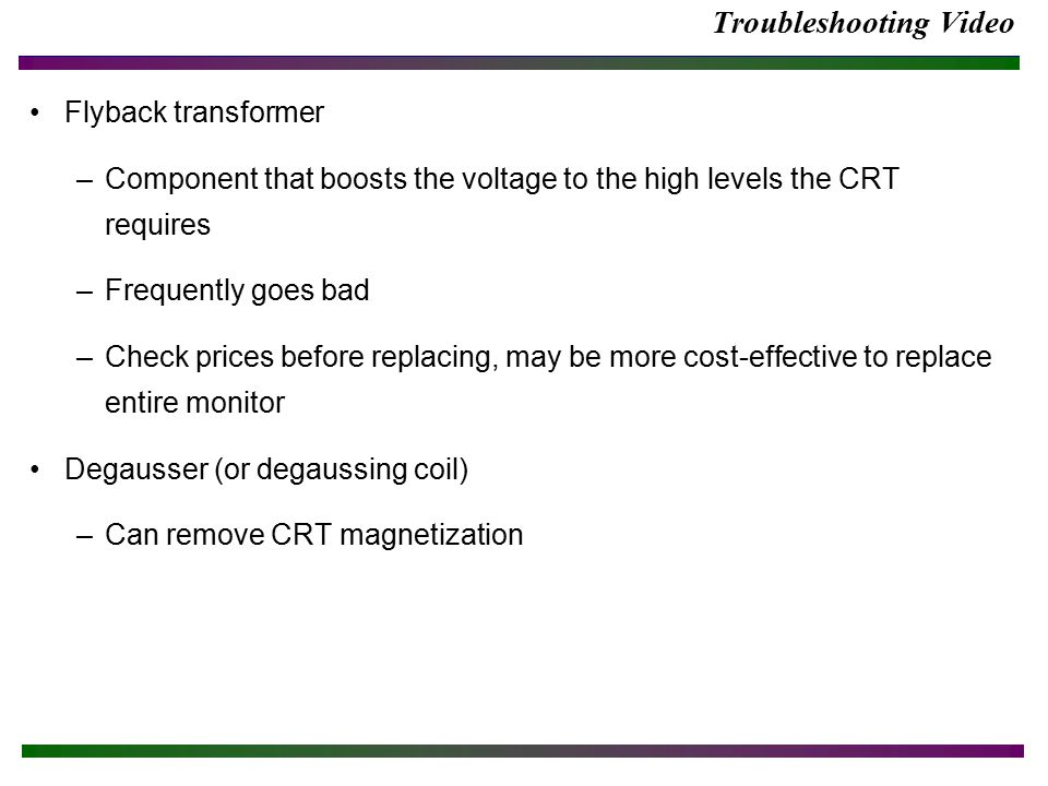 Troubleshooting Video Flyback transformer –Component that boosts the voltage to the high levels the CRT requires –Frequently goes bad –Check prices before replacing, may be more cost-effective to replace entire monitor Degausser (or degaussing coil) –Can remove CRT magnetization