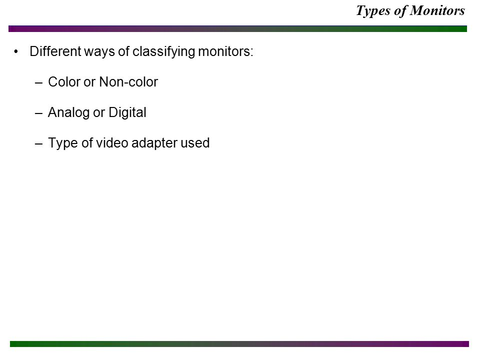 Types of Monitors Different ways of classifying monitors: –Color or Non-color –Analog or Digital –Type of video adapter used